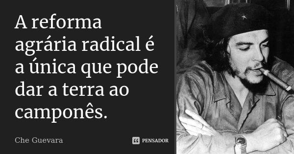 A reforma agrária radical é a única que pode dar a terra ao camponês.... Frase de Che Guevara.
