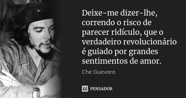 Deixe-me dizer-lhe, correndo o risco de parecer ridículo, que o verdadeiro revolucionário é guiado por grandes sentimentos de amor.... Frase de Che Guevara.