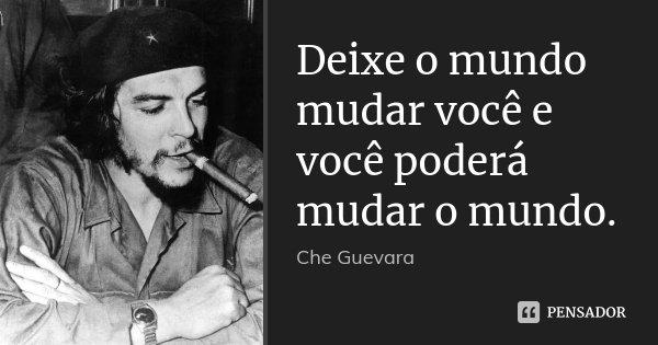 Deixe o mundo mudar você e você poderá mudar o mundo.... Frase de Che Guevara.