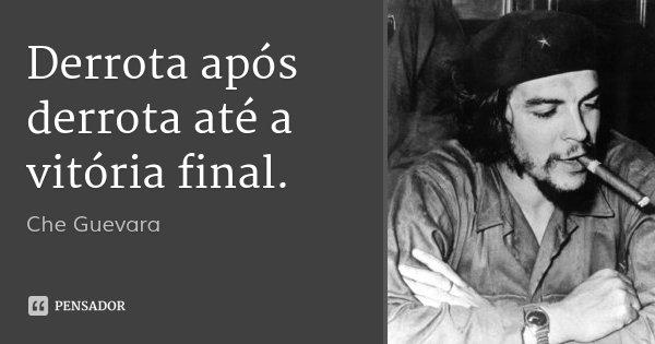 Derrota após derrota até a vitória final.... Frase de Che Guevara.