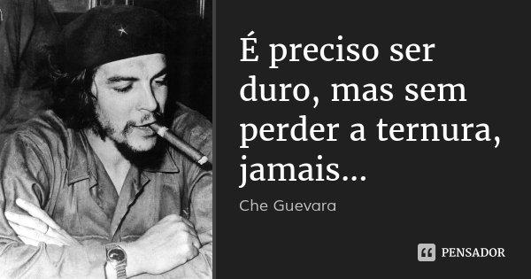 É preciso ser duro, mas sem perder a ternura, jamais...... Frase de Che Guevara.