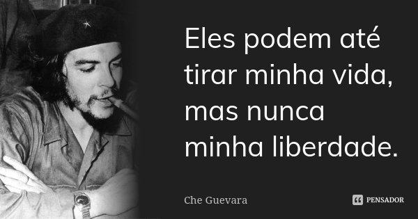 Eles podem até tirar minha vida, mas nunca minha liberdade.... Frase de Che Guevara.