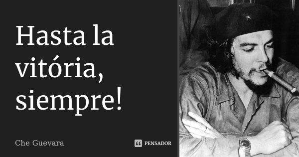 Hasta la vitória, siempre!... Frase de Che Guevara.