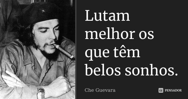 Lutam melhor os que têm belos sonhos.... Frase de Che Guevara.