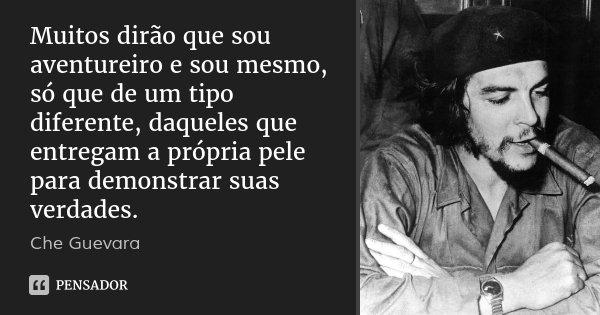 Muitos dirão que sou aventureiro e sou mesmo, só que de um tipo diferente, daqueles que entregam a própria pele para demonstrar suas verdades.... Frase de Che Guevara.