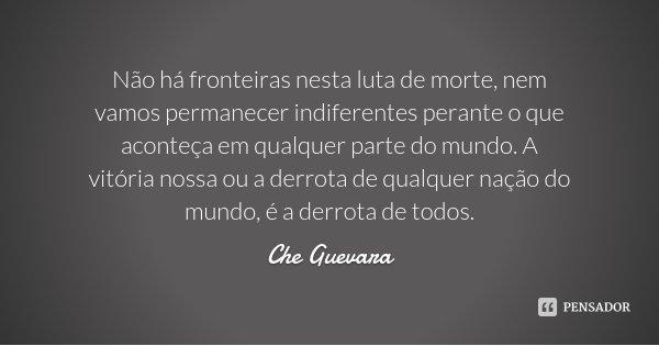 Não há fronteiras nesta luta de morte, nem vamos permanecer indiferentes perante o que aconteça em qualquer parte do mundo. A vitória nossa ou a derrota de qual... Frase de Che Guevara.