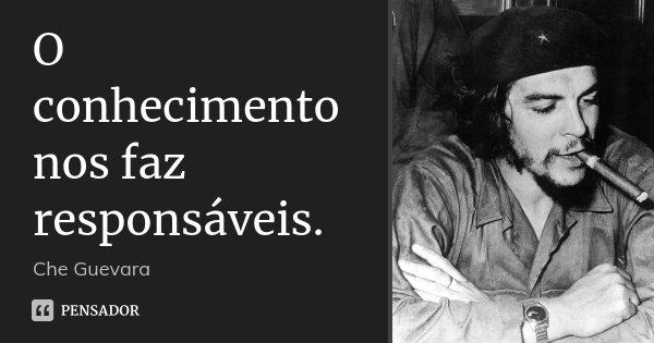 O conhecimento nos faz responsáveis.... Frase de Che Guevara.
