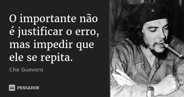 O importante não é justificar o erro, mas impedir que ele se repita.... Frase de Che Guevara.
