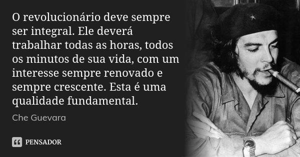 O revolucionário deve sempre ser integral. Ele deverá trabalhar todas as horas, todos os minutos de sua vida, com um interesse sempre renovado e sempre crescent... Frase de Che Guevara.