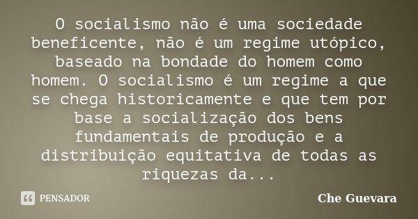 O socialismo não é uma sociedade beneficente, não é um regime utópico, baseado na bondade do homem como homem. O socialismo é um regime a que se chega historica... Frase de Che Guevara.