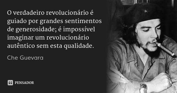 O verdadeiro revolucionário é guiado por grandes sentimentos de generosidade; é impossível imaginar um revolucionário autêntico sem esta qualidade.... Frase de Che Guevara.