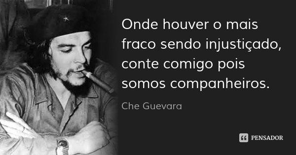 Onde houver o mais fraco sendo injustiçado, conte comigo pois somos companheiros.... Frase de Che Guevara.