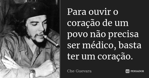 Para ouvir o coração de um povo não precisa ser médico, basta ter um coração.... Frase de Che Guevara.