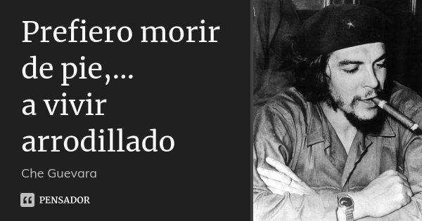 Prefiero morir de pie,… a vivir arrodillado... Frase de Che Guevara.