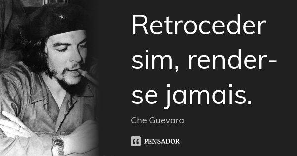 Retroceder sim, render-se jamais.... Frase de Che Guevara.