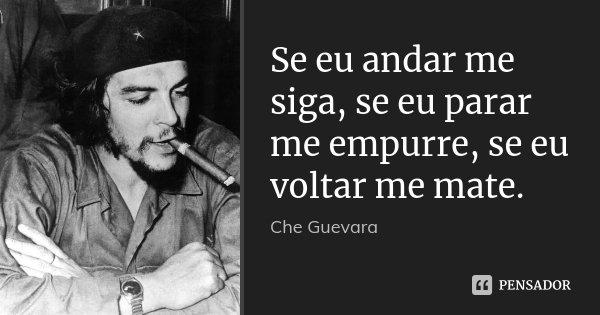 Se eu andar me siga, se eu parar me empurre, se eu voltar me mate.... Frase de Che Guevara.