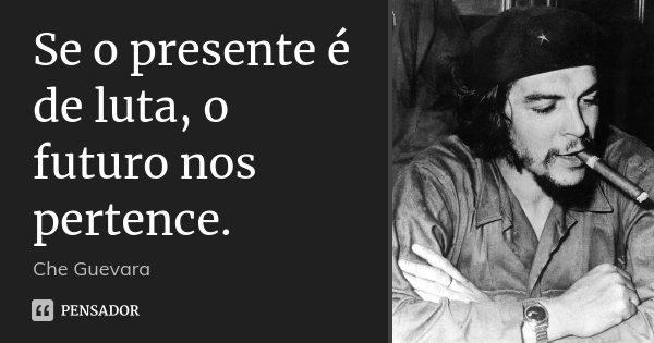 Se o presente é de luta, o futuro nos pertence.... Frase de Che Guevara..