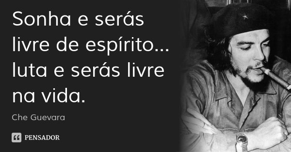 Sonha e serás livre de espírito... luta e serás livre na vida.... Frase de Che Guevara.