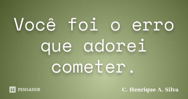 Você foi o erro que adorei cometer.... Frase de C. Henrique A. Silva.