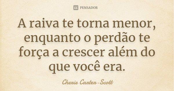 A raiva te torna menor, enquanto o perdão te força a crescer além do que você era.... Frase de Cherie Carter-Scott.