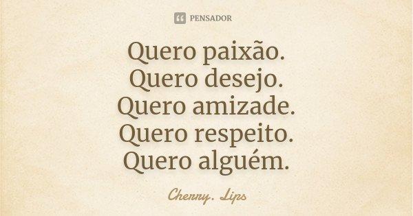 Quero paixão. Quero desejo. Quero amizade. Quero respeito. Quero alguem.... Frase de Cherry.Lips.