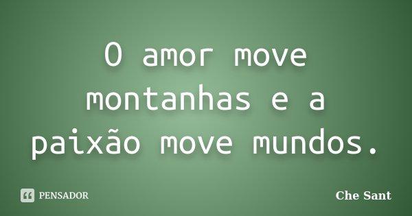 O amor move montanhas e a paixão move mundos... Frase de Che Sant.