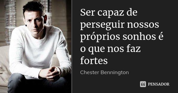 Ser capaz de perseguir nossos próprios sonhos é o que nos faz fortes... Frase de Chester Bennington.