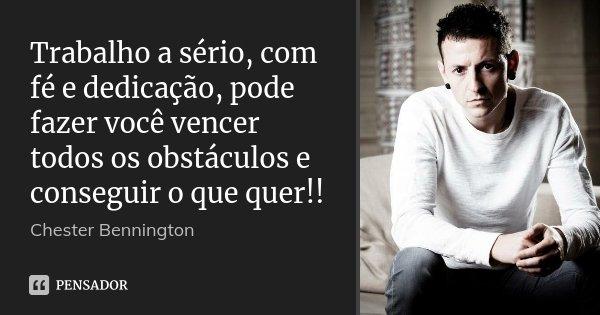 Trabalho a sério, com fé e dedicação, pode fazer você vencer todos os obstáculos e conseguir o que quer!!... Frase de Chester Bennington.