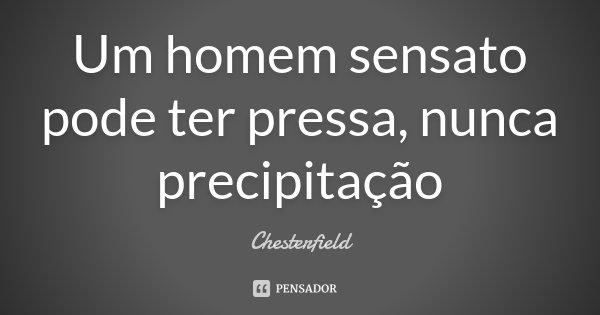 Um homem sensato pode ter pressa, nunca precipitação... Frase de Chesterfield.