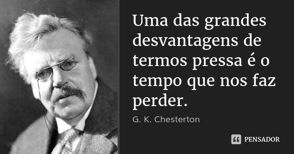 Uma das grandes desvantagens de termos pressa é o tempo que nos faz perder.... Frase de G. K. Chesterton.