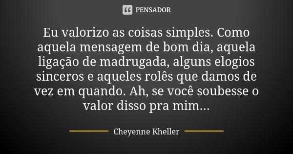 Eu valorizo as coisas simples. Como aquela mensagem de bom dia, aquela ligação de madrugada, alguns elogios sinceros e aqueles rolês que damos de vez em quando.... Frase de Cheyenne Kheller.