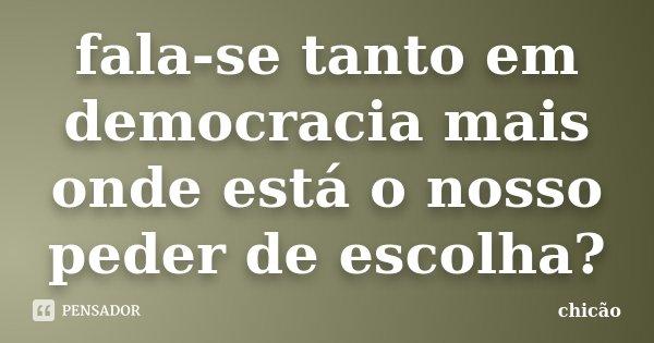 fala-se tanto em democracia mais onde está o nosso peder de escolha?... Frase de chicão.