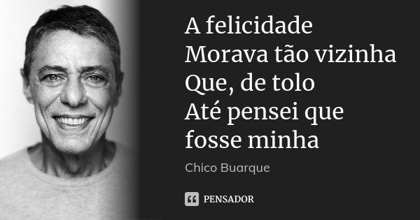 A felicidade Morava tão vizinha Que, de tolo Até pensei que fosse minha... Frase de Chico Buarque.