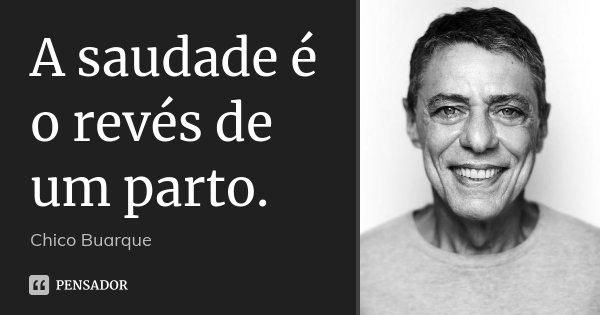 A saudade é o revés de um parto.... Frase de Chico Buarque.