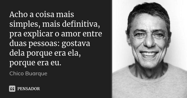 Acho a coisa mais simples, mais definitiva, pra explicar o amor entre duas pessoas: gostava dela porque era ela, porque era eu.... Frase de Chico Buarque.
