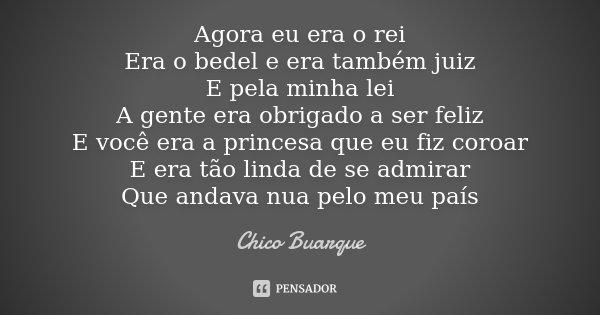 Agora eu era o rei Era o bedel e era também juiz E pela minha lei A gente era obrigado a ser feliz E você era a princesa que eu fiz coroar E era tão linda de se... Frase de Chico Buarque.