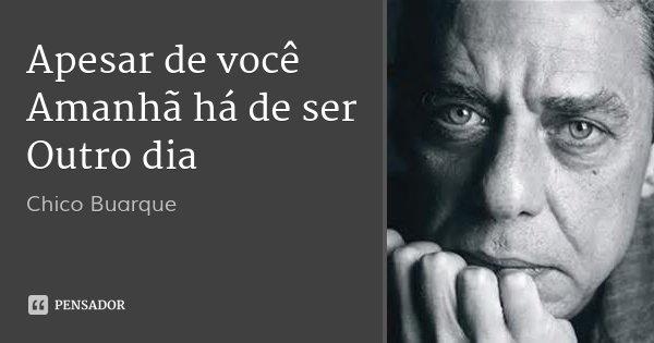 Apesar de você Amanhã há de ser Outro dia... Frase de Chico Buarque.