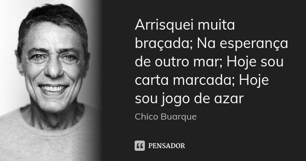 Arrisquei muita braçada; Na esperança de outro mar; Hoje sou carta marcada; Hoje sou jogo de azar... Frase de Chico Buarque.