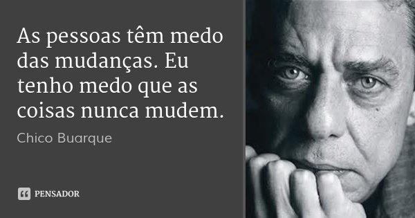 As pessoas têm medo das mudanças. Eu tenho medo que as coisas nunca mudem.... Frase de Chico Buarque.