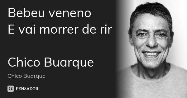 Bebeu veneno E vai morrer de rir Chico Buarque... Frase de Chico Buarque.