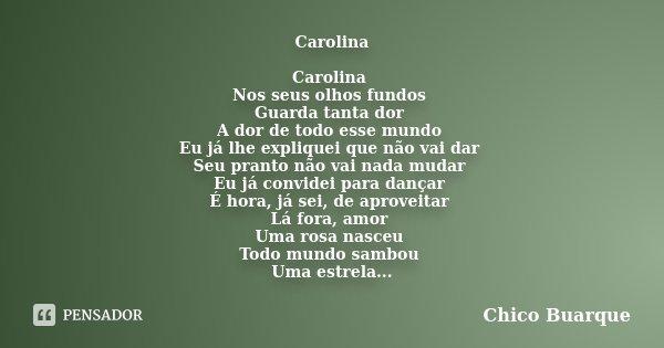 Carolina Carolina Nos seus olhos fundos Guarda tanta dor A dor de todo esse mundo Eu já lhe expliquei que não vai dar Seu pranto não vai nada mudar Eu já convid... Frase de Chico Buarque.