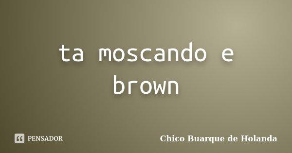 Ta Moscando E Brown Chico Buarque De Holanda