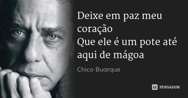 Deixe em paz meu coração Que ele é um pote até aqui de mágoa... Frase de Chico Buarque.