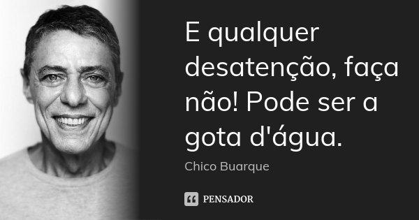 E qualquer desatenção, faça não! Pode ser a gota d'água.... Frase de Chico Buarque.