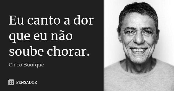 Eu canto a dor que eu não soube chorar.... Frase de Chico Buarque.