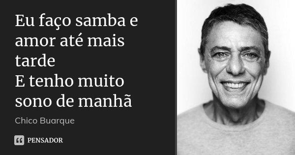 Eu faço samba e amor até mais tarde E tenho muito sono de manhã... Frase de Chico Buarque.