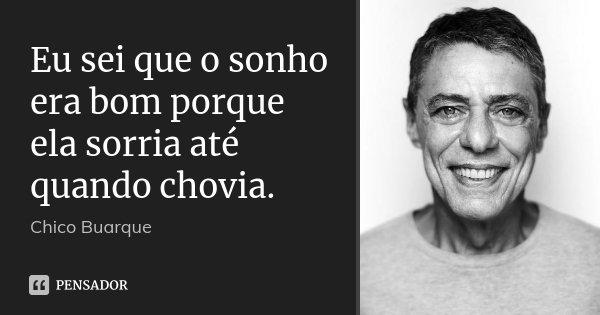 Eu sei que o sonho era bom porque ela sorria até quando chovia.... Frase de Chico Buarque.