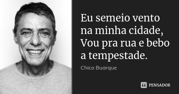 Eu semeio vento na minha cidade, Vou pra rua e bebo a tempestade.... Frase de Chico Buarque.
