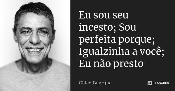 Eu sou seu incesto; Sou perfeita porque; Igualzinha a você; Eu não presto... Frase de Chico Buarque.