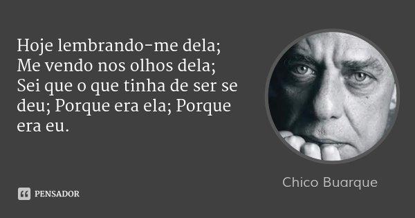 Hoje lembrando-me dela; Me vendo nos olhos dela; Sei que o que tinha de ser se deu; Porque era ela; Porque era eu.... Frase de Chico Buarque.